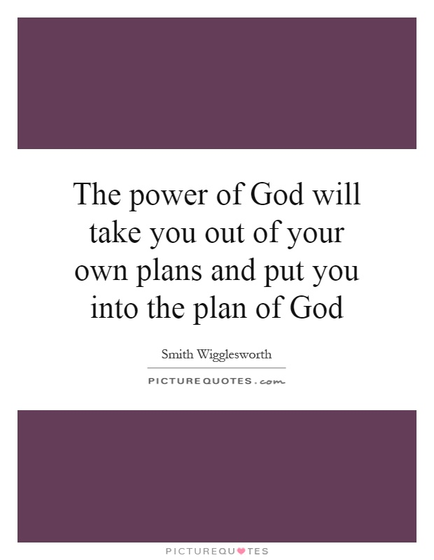 The power of God will take you out of your own plans and put you into the plan of God Picture Quote #1