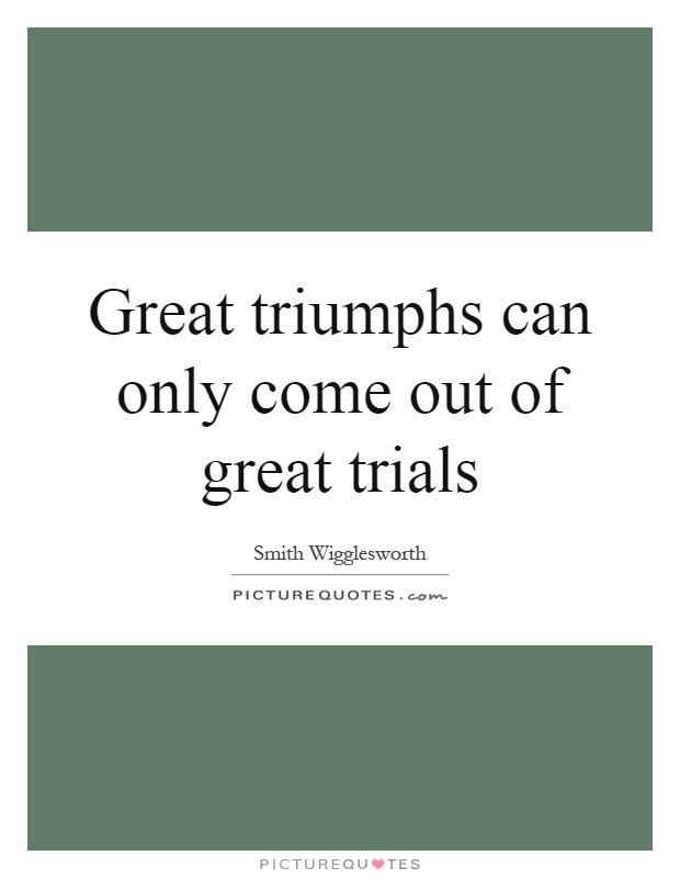 Great triumphs can only come out of great trials Picture Quote #1