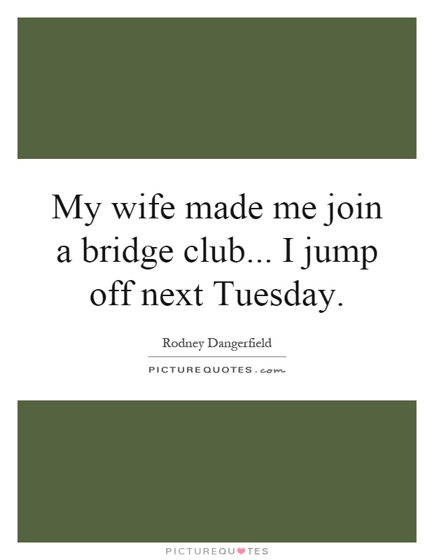 My wife made me join a bridge club... I jump off next Tuesday Picture Quote #1