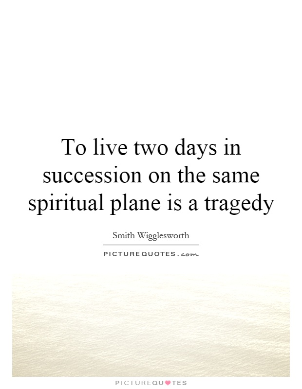 To live two days in succession on the same spiritual plane is a tragedy Picture Quote #1