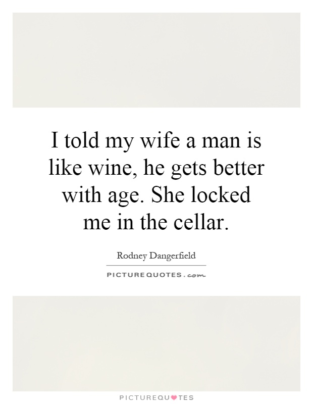 I told my wife a man is like wine, he gets better with age. She locked me in the cellar Picture Quote #1