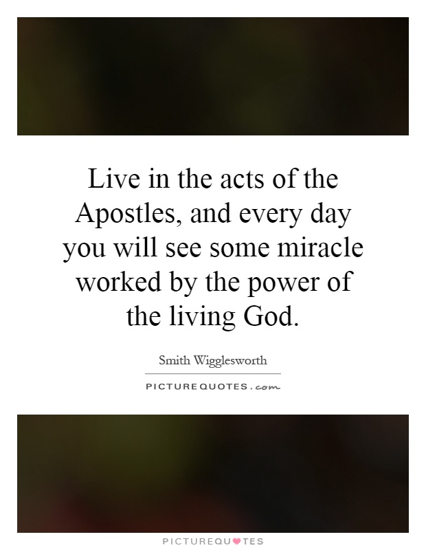 Live in the acts of the Apostles, and every day you will see some miracle worked by the power of the living God Picture Quote #1
