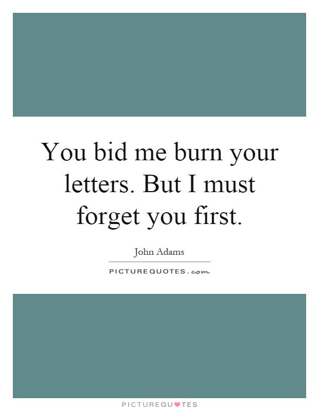 You bid me burn your letters. But I must forget you first Picture Quote #1