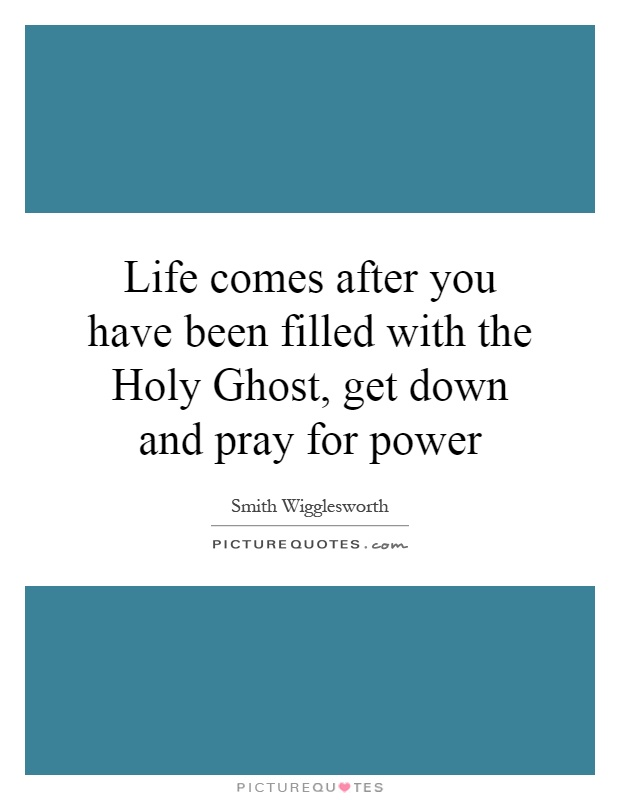 Life comes after you have been filled with the Holy Ghost, get down and pray for power Picture Quote #1