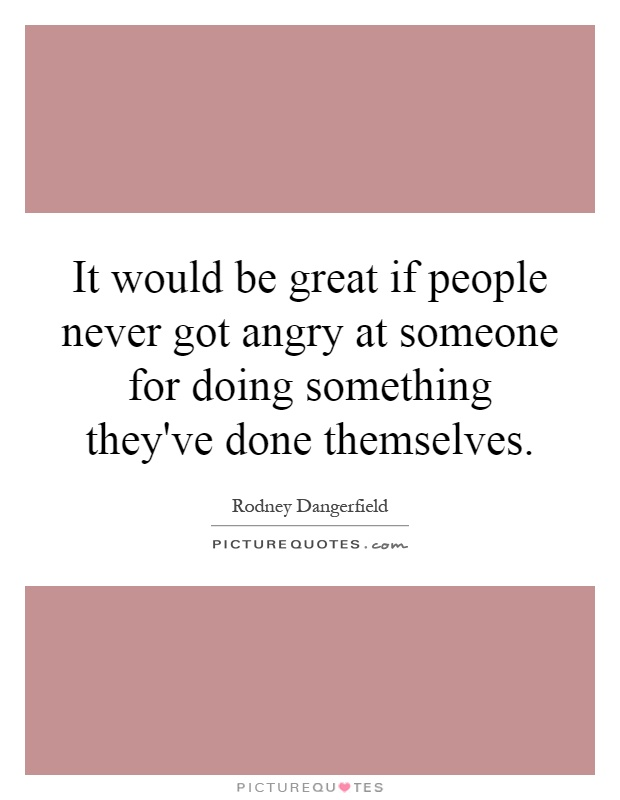 It would be great if people never got angry at someone for doing something they've done themselves Picture Quote #1