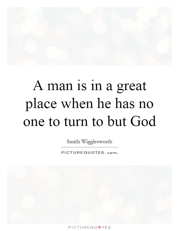 A man is in a great place when he has no one to turn to but God Picture Quote #1