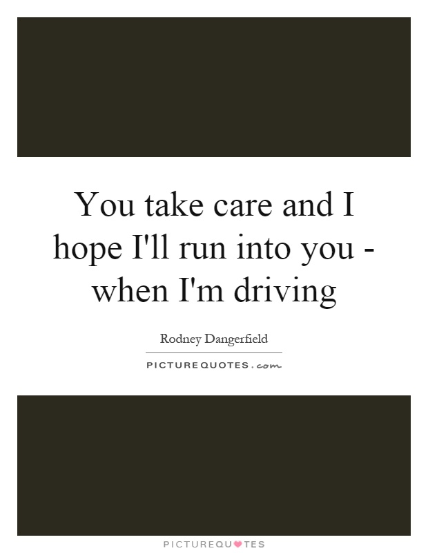 You take care and I hope I'll run into you - when I'm driving Picture Quote #1