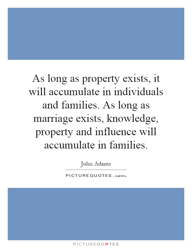 As long as property exists, it will accumulate in individuals and families. As long as marriage exists, knowledge, property and influence will accumulate in families Picture Quote #1