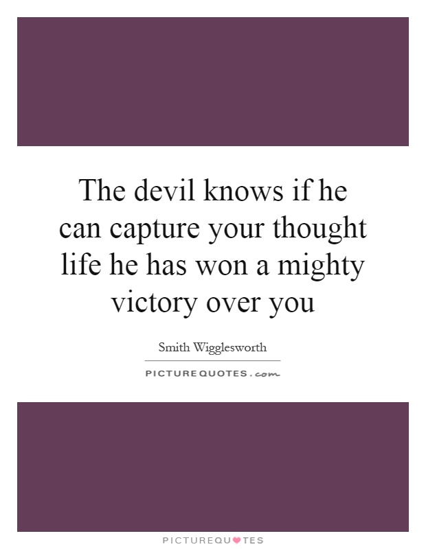 The devil knows if he can capture your thought life he has won a mighty victory over you Picture Quote #1