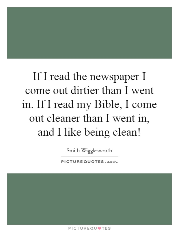 If I read the newspaper I come out dirtier than I went in. If I read my Bible, I come out cleaner than I went in, and I like being clean! Picture Quote #1