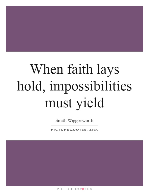 When faith lays hold, impossibilities must yield Picture Quote #1
