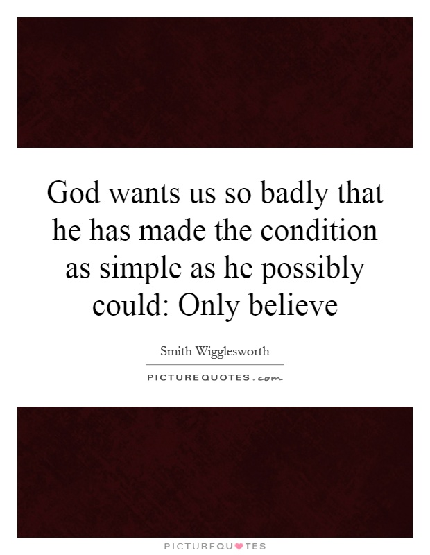 God wants us so badly that he has made the condition as simple as he possibly could: Only believe Picture Quote #1