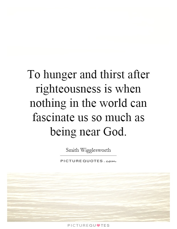 To hunger and thirst after righteousness is when nothing in the world can fascinate us so much as being near God Picture Quote #1