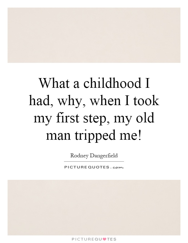 What a childhood I had, why, when I took my first step, my old man tripped me! Picture Quote #1