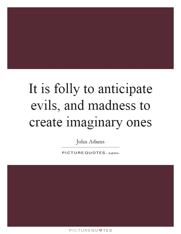 It is folly to anticipate evils, and madness to create imaginary ones Picture Quote #1