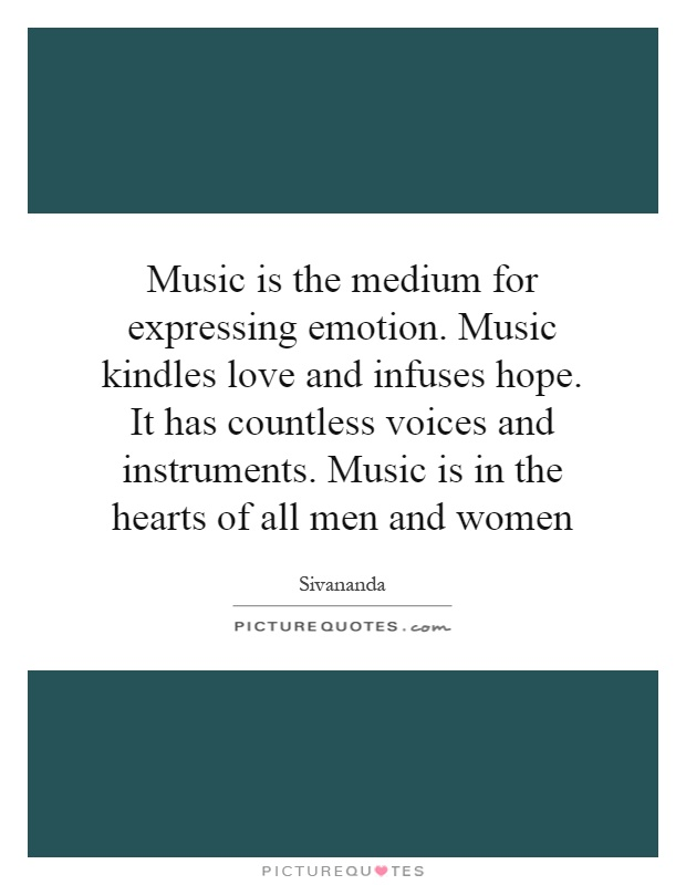 Music is the medium for expressing emotion. Music kindles love and infuses hope. It has countless voices and instruments. Music is in the hearts of all men and women Picture Quote #1