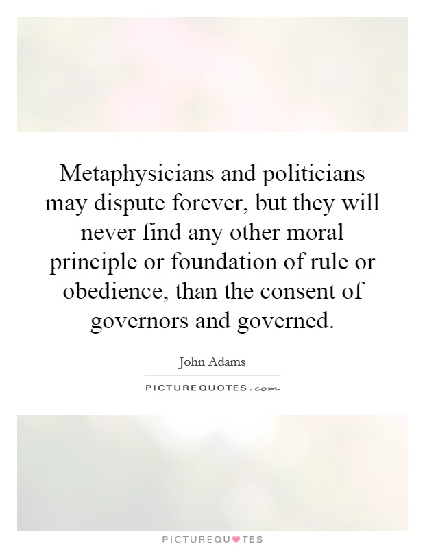 Metaphysicians and politicians may dispute forever, but they will never find any other moral principle or foundation of rule or obedience, than the consent of governors and governed Picture Quote #1