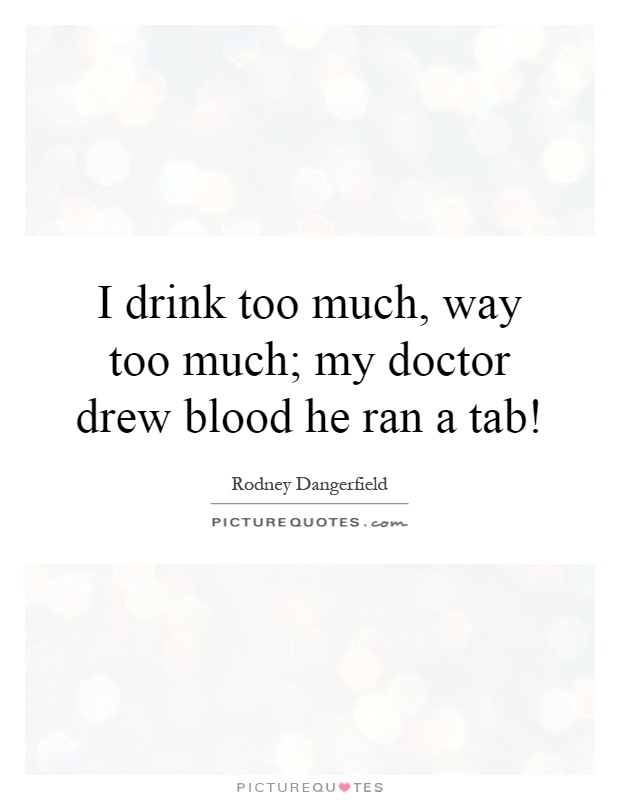 I drink too much, way too much; my doctor drew blood he ran a tab! Picture Quote #1