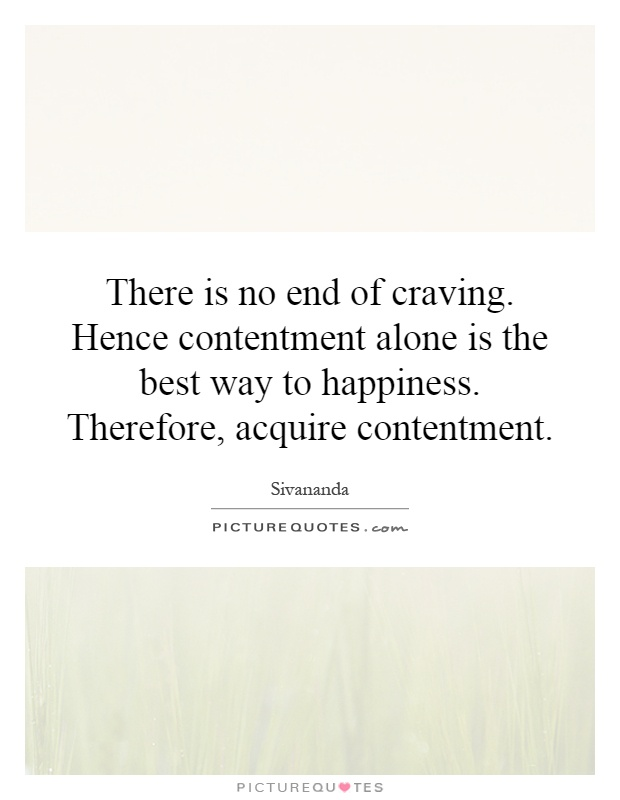 There is no end of craving. Hence contentment alone is the best way to happiness. Therefore, acquire contentment Picture Quote #1