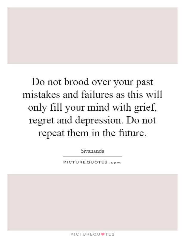 Do not brood over your past mistakes and failures as this will only fill your mind with grief, regret and depression. Do not repeat them in the future Picture Quote #1