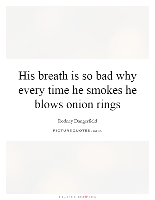 His breath is so bad why every time he smokes he blows onion rings Picture Quote #1
