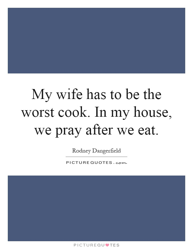 My wife has to be the worst cook. In my house, we pray after we eat Picture Quote #1