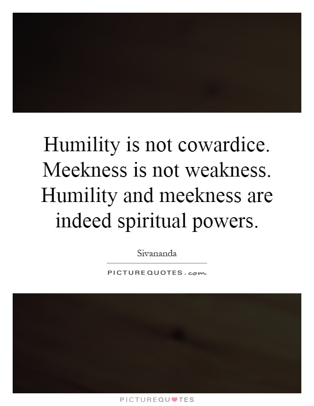 Humility is not cowardice. Meekness is not weakness. Humility and meekness are indeed spiritual powers Picture Quote #1
