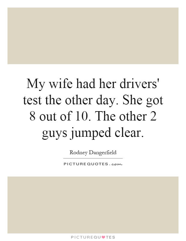 My wife had her drivers' test the other day. She got 8 out of 10. The other 2 guys jumped clear Picture Quote #1