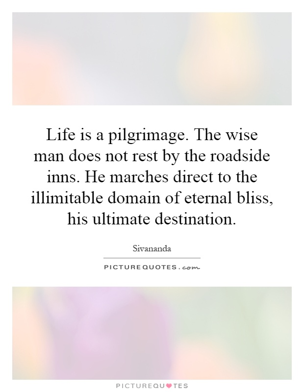 Life is a pilgrimage. The wise man does not rest by the roadside inns. He marches direct to the illimitable domain of eternal bliss, his ultimate destination Picture Quote #1