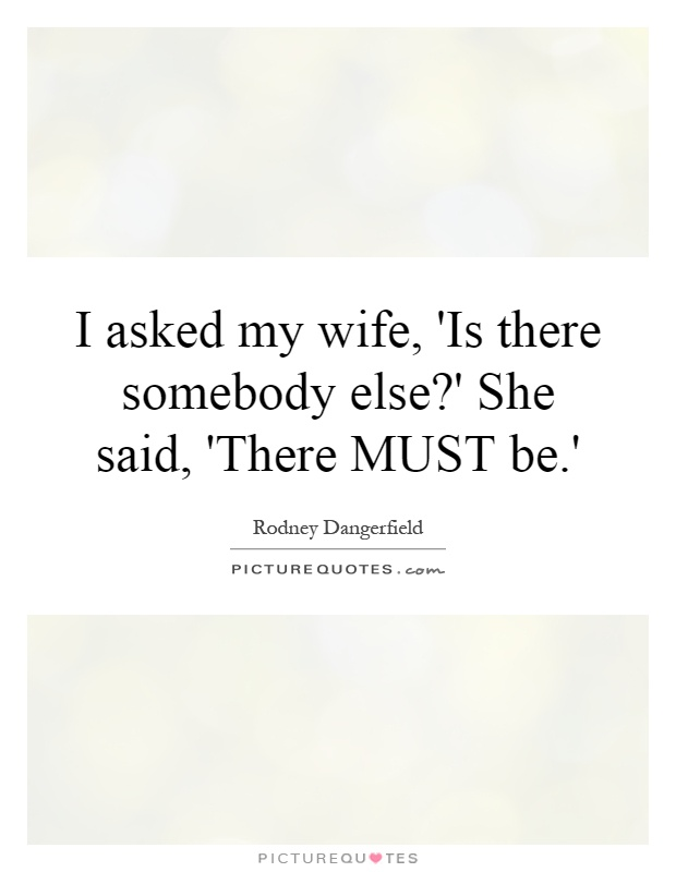 I asked my wife, 'Is there somebody else?' She said, 'There MUST be.' Picture Quote #1
