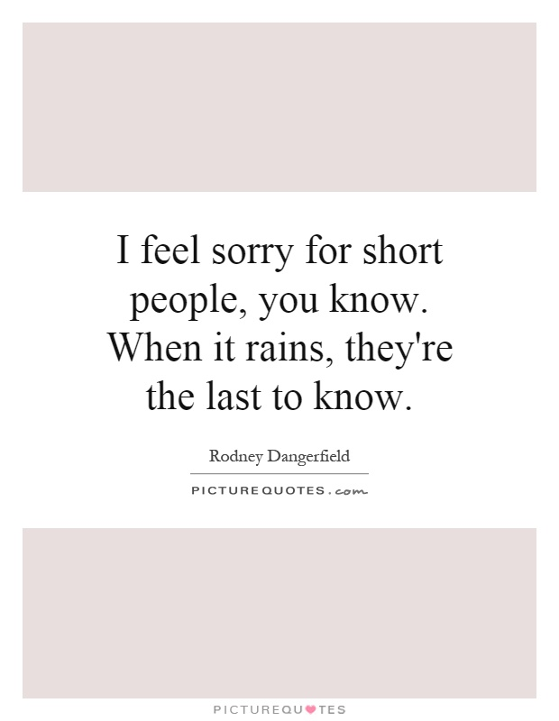 I feel sorry for short people, you know. When it rains, they're the last to know Picture Quote #1