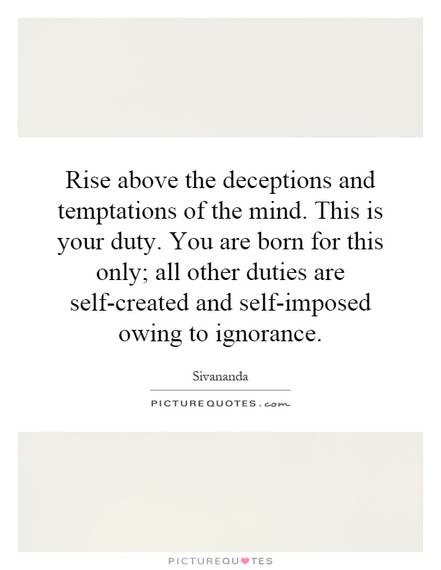 Rise above the deceptions and temptations of the mind. This is your duty. You are born for this only; all other duties are self-created and self-imposed owing to ignorance Picture Quote #1