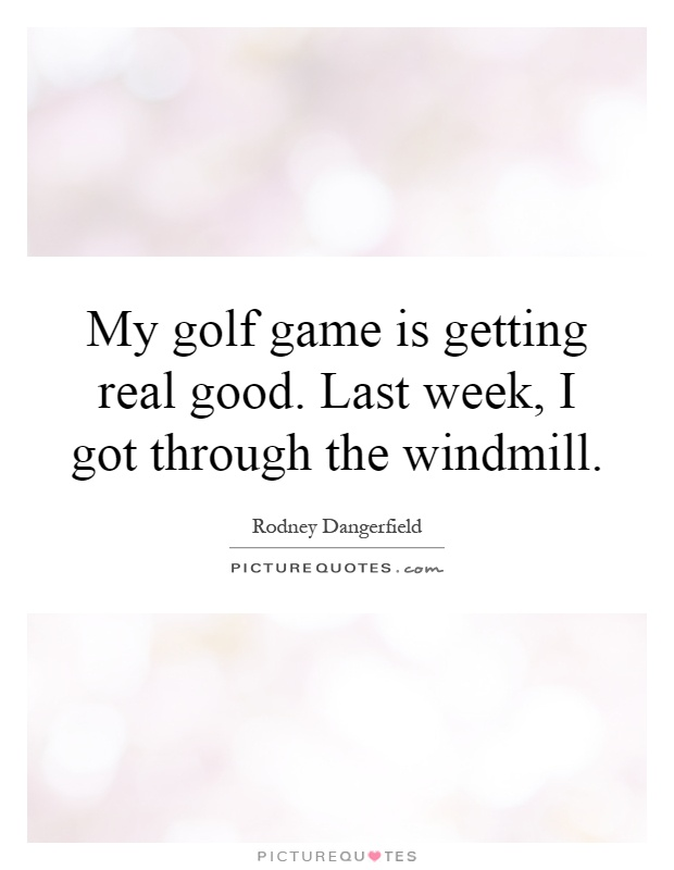 My golf game is getting real good. Last week, I got through the windmill Picture Quote #1