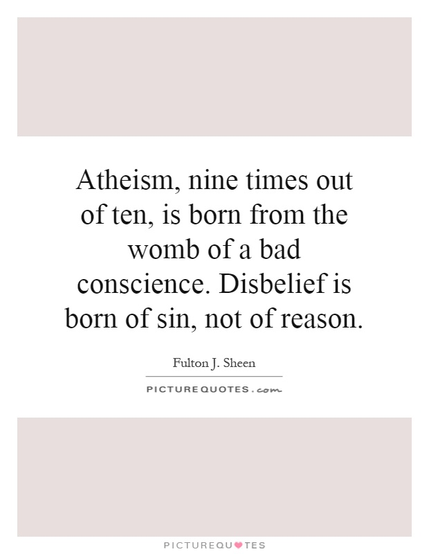 Atheism, nine times out of ten, is born from the womb of a bad conscience. Disbelief is born of sin, not of reason Picture Quote #1