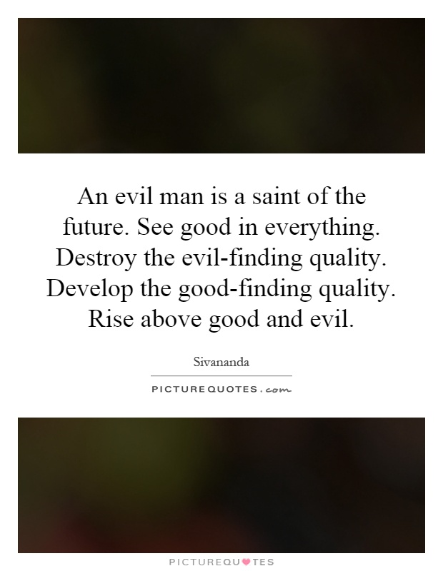 An evil man is a saint of the future. See good in everything. Destroy the evil-finding quality. Develop the good-finding quality. Rise above good and evil Picture Quote #1