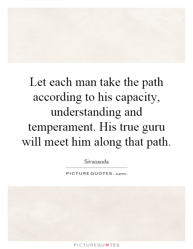 Let each man take the path according to his capacity, understanding and temperament. His true guru will meet him along that path Picture Quote #1