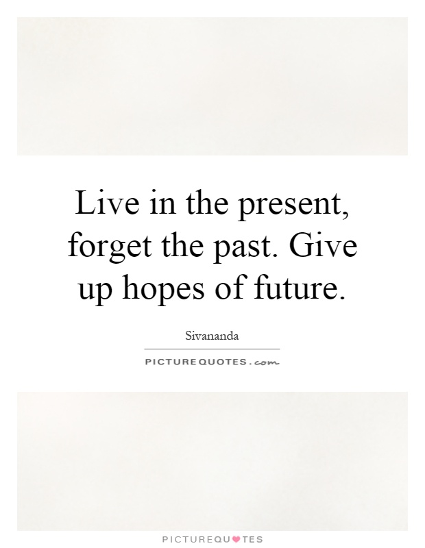 Live in the present, forget the past. Give up hopes of future Picture Quote #1