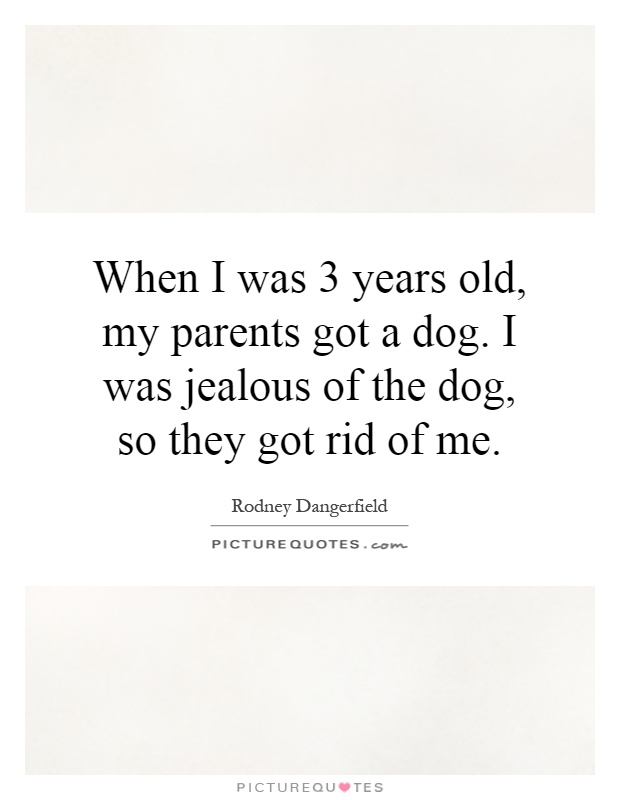 When I was 3 years old, my parents got a dog. I was jealous of the dog, so they got rid of me Picture Quote #1