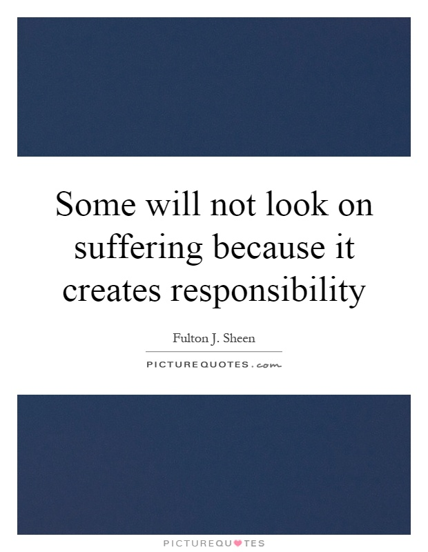 Some will not look on suffering because it creates responsibility Picture Quote #1