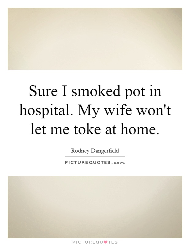 Sure I smoked pot in hospital. My wife won't let me toke at home Picture Quote #1