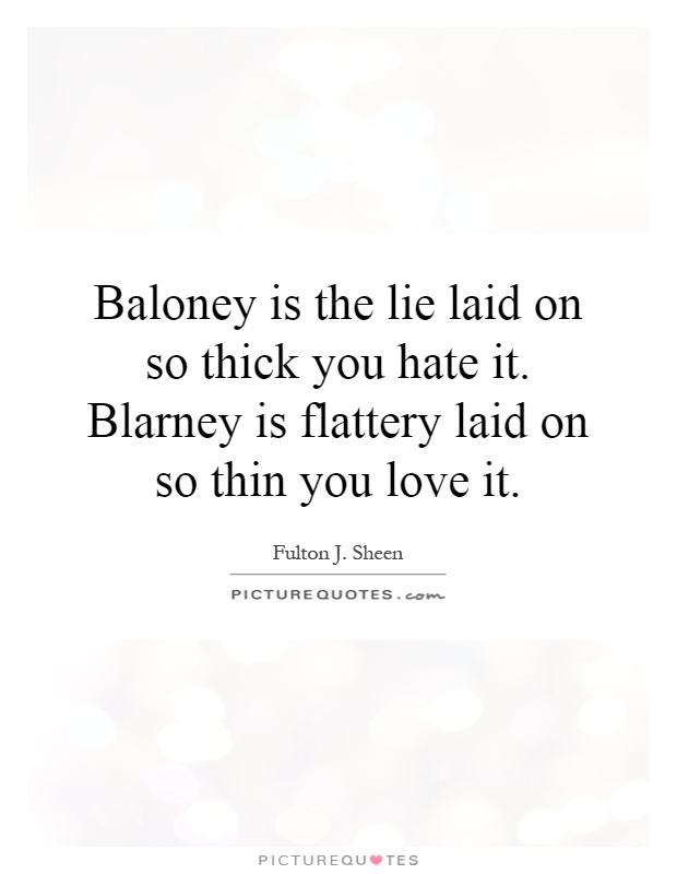 Baloney is the lie laid on so thick you hate it. Blarney is flattery laid on so thin you love it Picture Quote #1