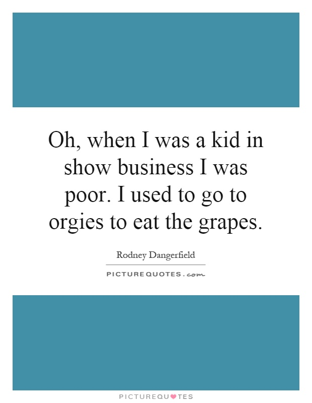 Oh, when I was a kid in show business I was poor. I used to go to orgies to eat the grapes Picture Quote #1