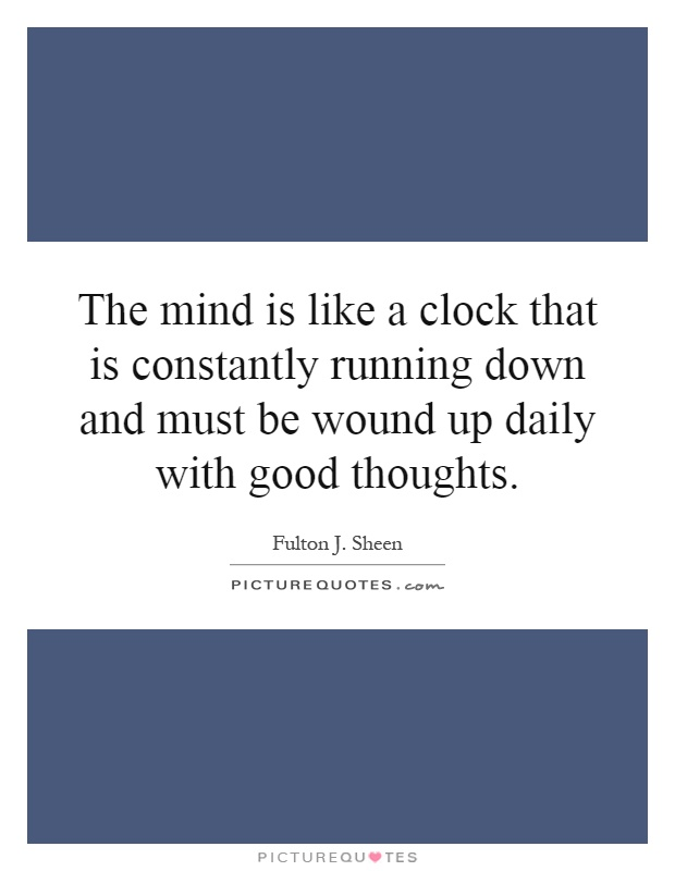 The mind is like a clock that is constantly running down and must be wound up daily with good thoughts Picture Quote #1