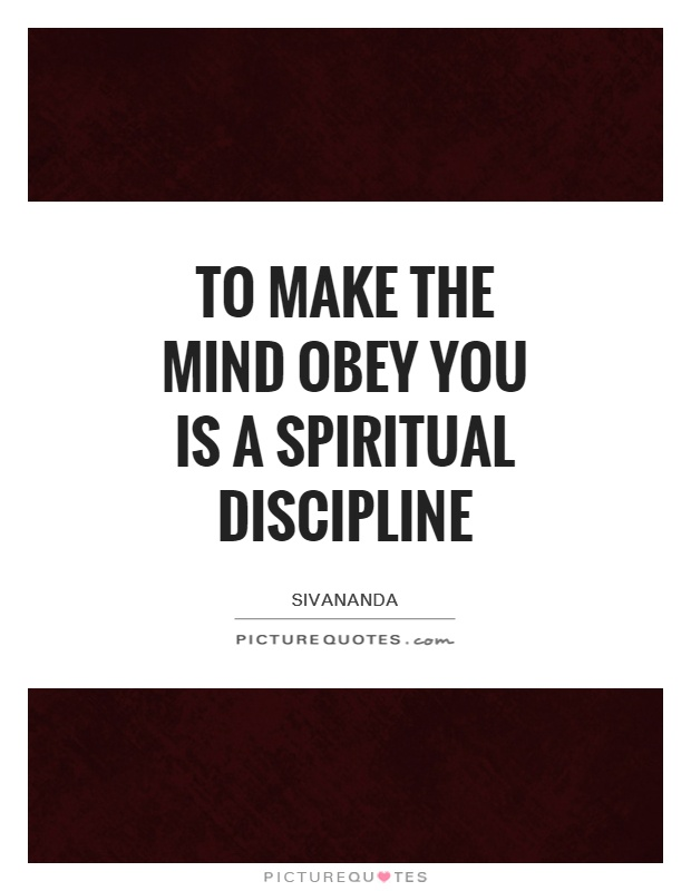 To make the mind obey you is a spiritual discipline Picture Quote #1