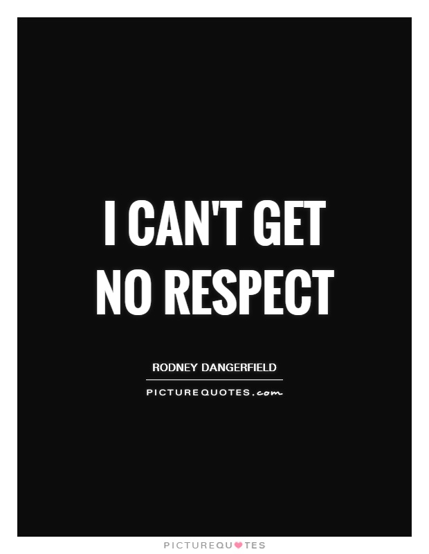 I Cant Get No Respect Picture Quotes