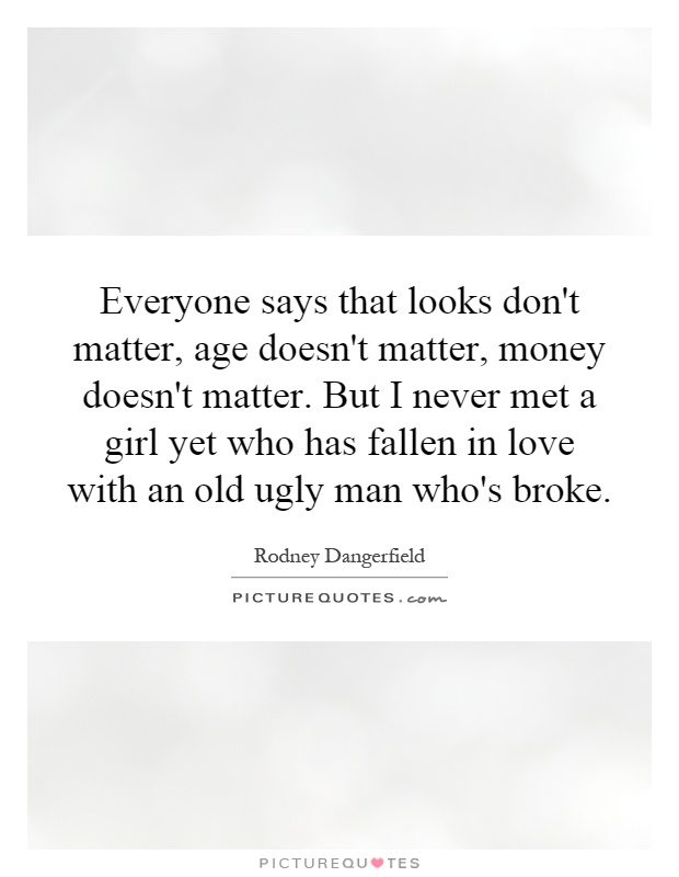 Everyone says that looks don't matter, age doesn't matter, money doesn't matter. But I never met a girl yet who has fallen in love with an old ugly man who's broke Picture Quote #1