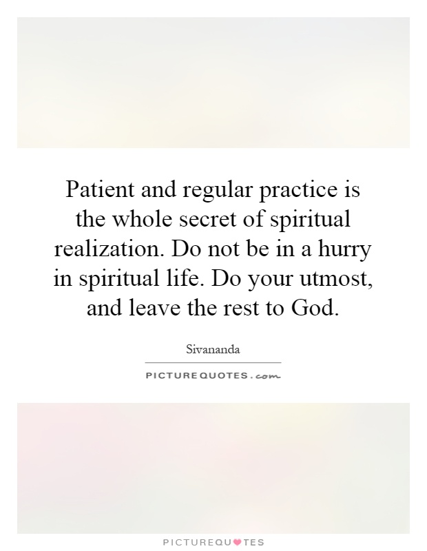 Patient and regular practice is the whole secret of spiritual realization. Do not be in a hurry in spiritual life. Do your utmost, and leave the rest to God Picture Quote #1