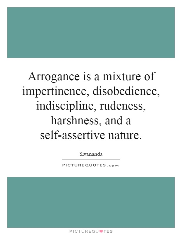 Arrogance is a mixture of impertinence, disobedience, indiscipline, rudeness, harshness, and a self-assertive nature Picture Quote #1