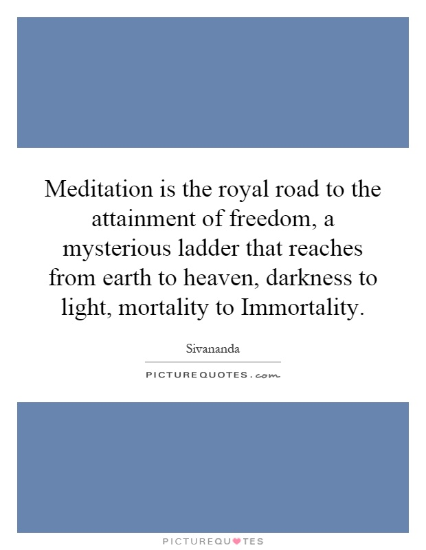 Meditation is the royal road to the attainment of freedom, a mysterious ladder that reaches from earth to heaven, darkness to light, mortality to Immortality Picture Quote #1