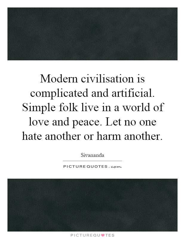 Modern civilisation is complicated and artificial. Simple folk live in a world of love and peace. Let no one hate another or harm another Picture Quote #1